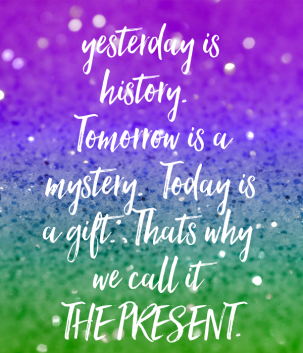 yesterday-is-history-tomorrow-is-a-mystery-today-is-a-gift-thats-why-we-call-it-the-present